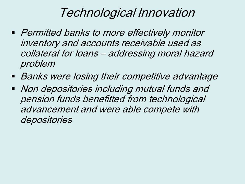 Technological Innovation  Permitted banks to more effectively monitor inventory and accounts receivable used as collateral for loans – addressing mor
