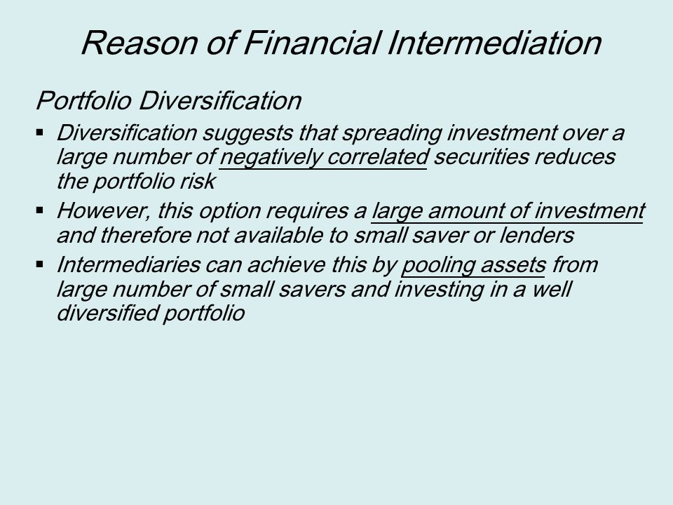 Reason of Financial Intermediation Portfolio Diversification  Diversification suggests that spreading investment over a large number of negatively co