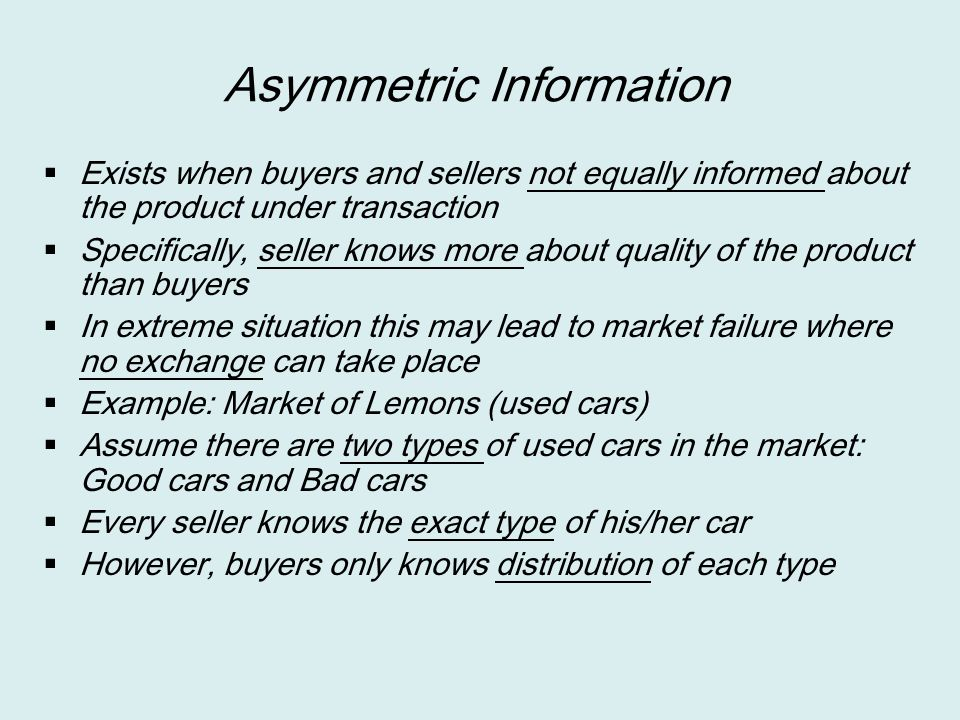 Asymmetric Information  Exists when buyers and sellers not equally informed about the product under transaction  Specifically, seller knows more abo