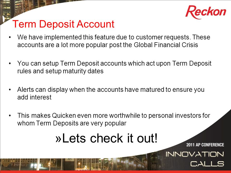 Term Deposit Account We have implemented this feature due to customer requests. These accounts are a lot more popular post the Global Financial Crisis