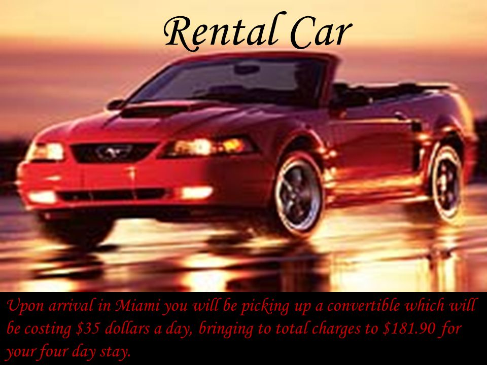 Rental Car Upon arrival in Miami you will be picking up a convertible which will be costing $35 dollars a day, bringing to total charges to $181.90 for your four day stay.