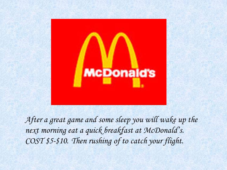 After a great game and some sleep you will wake up the next morning eat a quick breakfast at McDonald's.