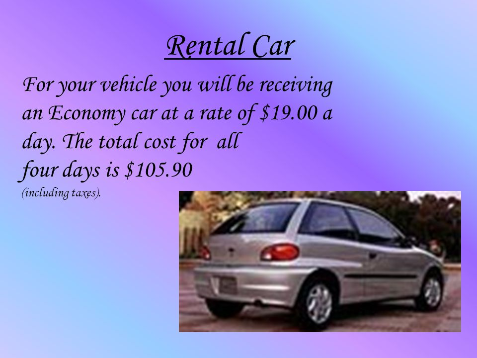 Rental Car For your vehicle you will be receiving an Economy car at a rate of $19.00 a day.