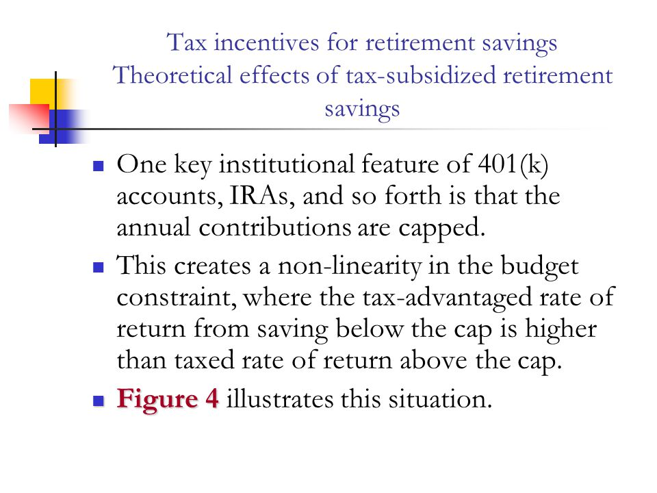 Tax incentives for retirement savings Theoretical effects of tax-subsidized retirement savings One key institutional feature of 401(k) accounts, IRAs,