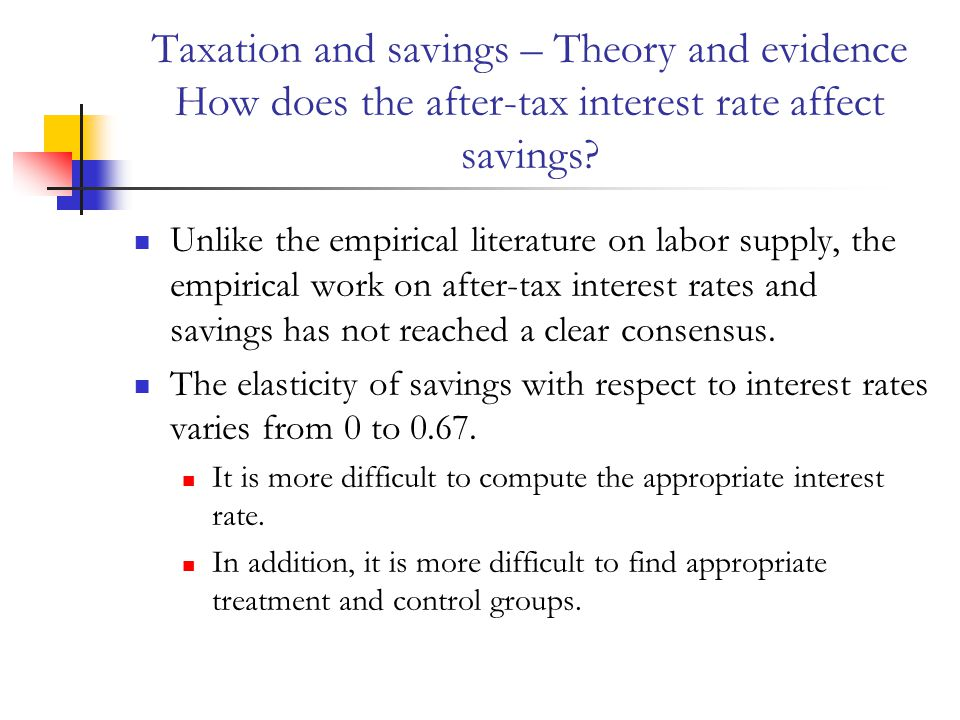 Taxation and savings – Theory and evidence How does the after-tax interest rate affect savings? Unlike the empirical literature on labor supply, the e