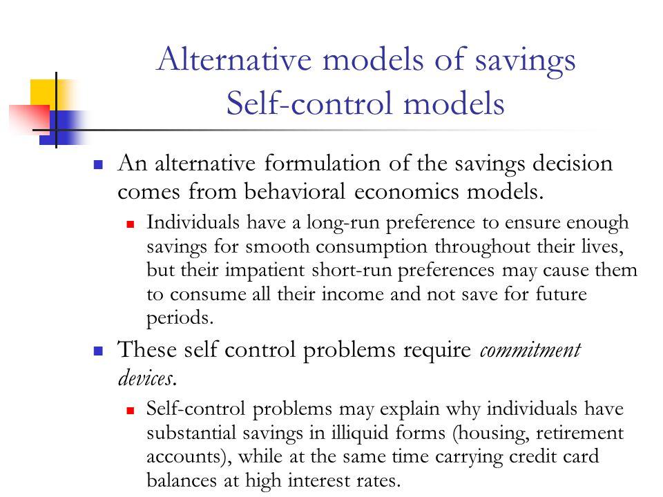 Alternative models of savings Self-control models An alternative formulation of the savings decision comes from behavioral economics models.
