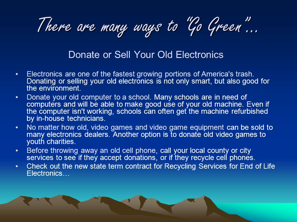 There are many ways to Go Green … Donate or Sell Your Old Electronics Electronics are one of the fastest growing portions of America s trash.