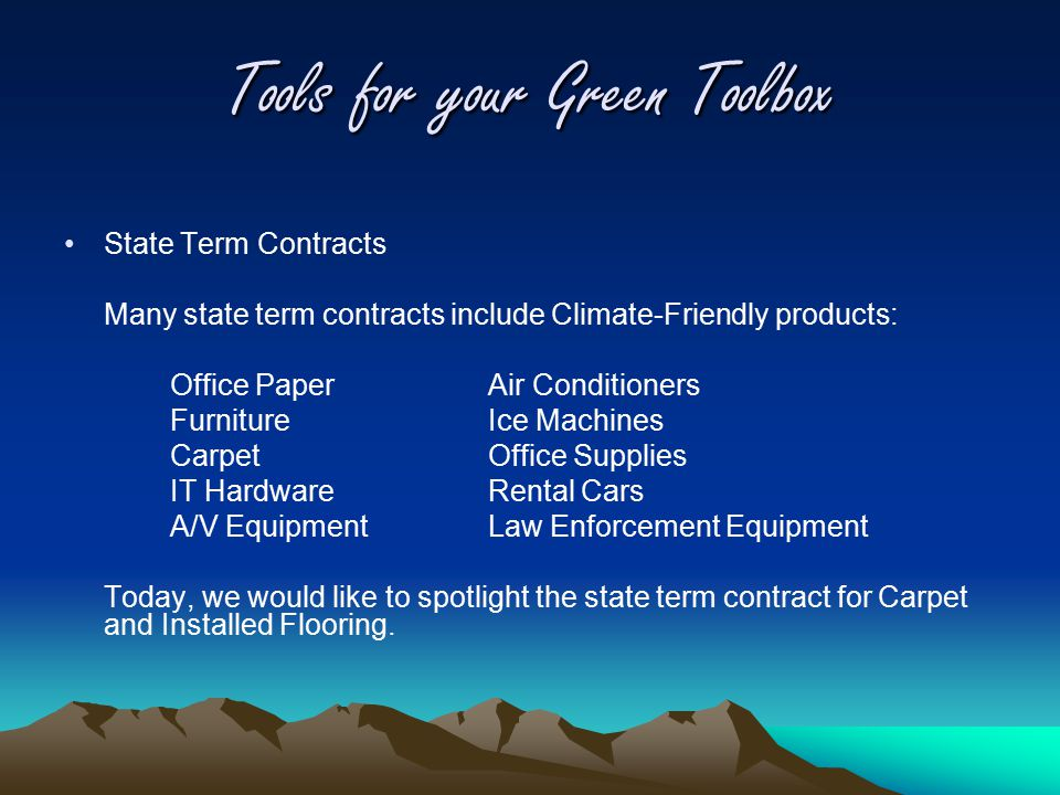 Tools for your Green Toolbox State Term Contracts Many state term contracts include Climate-Friendly products: Office Paper Air Conditioners FurnitureIce Machines CarpetOffice Supplies IT HardwareRental Cars A/V EquipmentLaw Enforcement Equipment Today, we would like to spotlight the state term contract for Carpet and Installed Flooring.