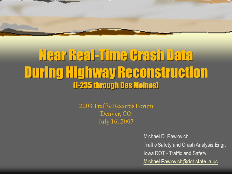Near Real-Time Crash Data During Highway Reconstruction (I-235 through Des Moines) 2003 Traffic Records Forum Denver, CO July 16, 2003 Michael D.