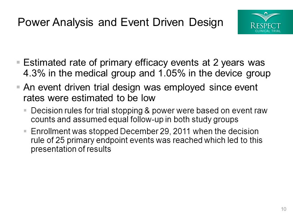  Estimated rate of primary efficacy events at 2 years was 4.3% in the medical group and 1.05% in the device group  An event driven trial design was employed since event rates were estimated to be low  Decision rules for trial stopping & power were based on event raw counts and assumed equal follow-up in both study groups  Enrollment was stopped December 29, 2011 when the decision rule of 25 primary endpoint events was reached which led to this presentation of results Power Analysis and Event Driven Design 10