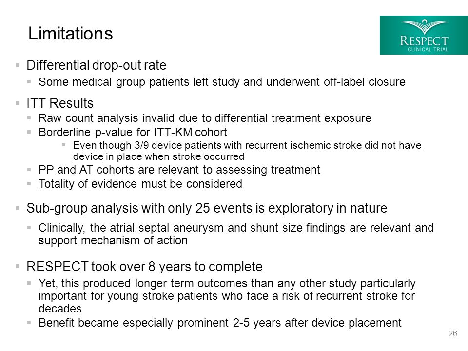  Differential drop-out rate  Some medical group patients left study and underwent off-label closure  ITT Results  Raw count analysis invalid due to differential treatment exposure  Borderline p-value for ITT-KM cohort  Even though 3/9 device patients with recurrent ischemic stroke did not have device in place when stroke occurred  PP and AT cohorts are relevant to assessing treatment  Totality of evidence must be considered  Sub-group analysis with only 25 events is exploratory in nature  Clinically, the atrial septal aneurysm and shunt size findings are relevant and support mechanism of action  RESPECT took over 8 years to complete  Yet, this produced longer term outcomes than any other study particularly important for young stroke patients who face a risk of recurrent stroke for decades  Benefit became especially prominent 2-5 years after device placement Limitations 26