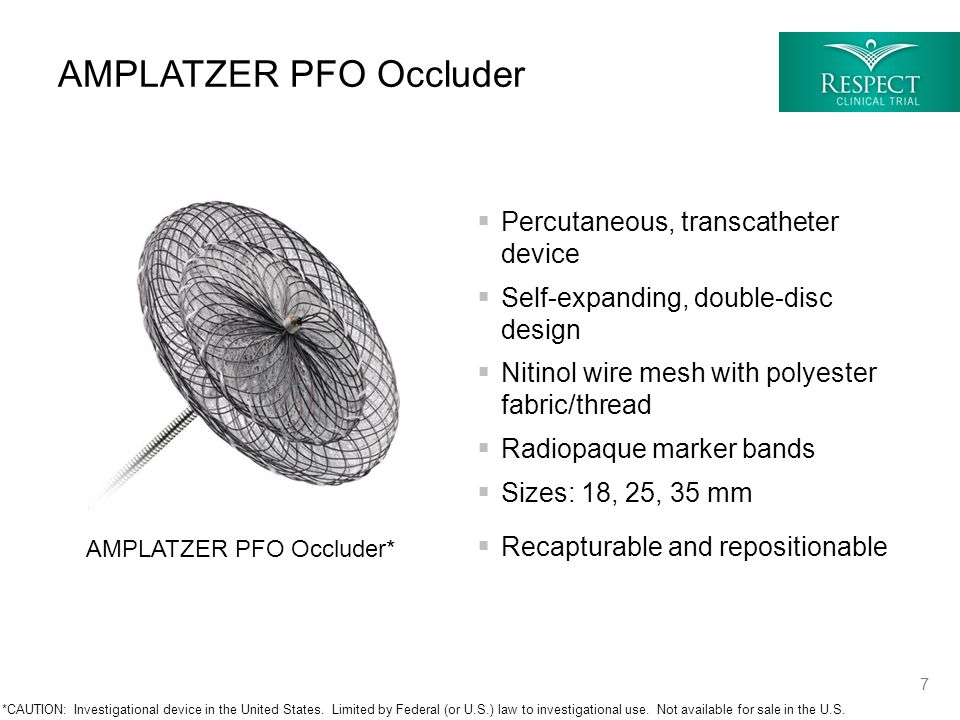 Percutaneous, transcatheter device  Self-expanding, double-disc design  Nitinol wire mesh with polyester fabric/thread  Radiopaque marker bands  Sizes: 18, 25, 35 mm  Recapturable and repositionable AMPLATZER PFO Occluder AMPLATZER PFO Occluder* *CAUTION: Investigational device in the United States.