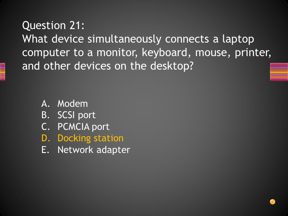 Question 21: What device simultaneously connects a laptop computer to a monitor, keyboard, mouse, printer, and other devices on the desktop.