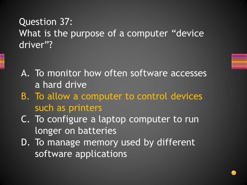 Question 37: What is the purpose of a computer device driver .