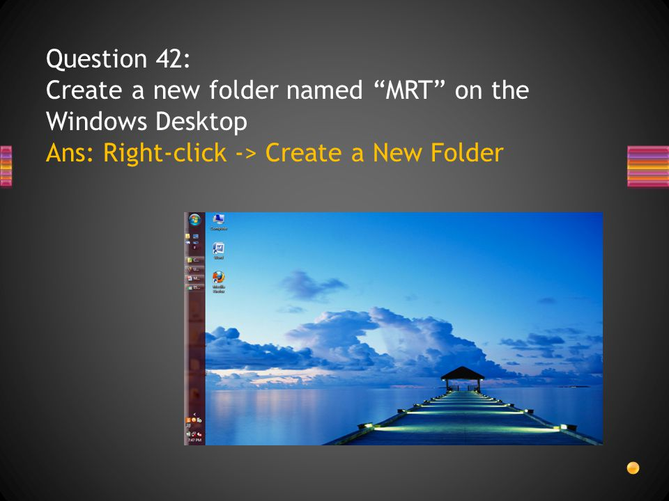 Question 42: Create a new folder named MRT on the Windows Desktop Ans: Right-click -> Create a New Folder