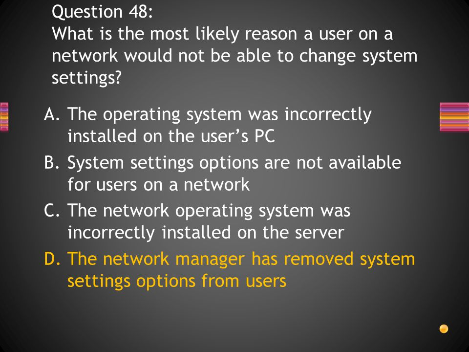 Question 48: What is the most likely reason a user on a network would not be able to change system settings.
