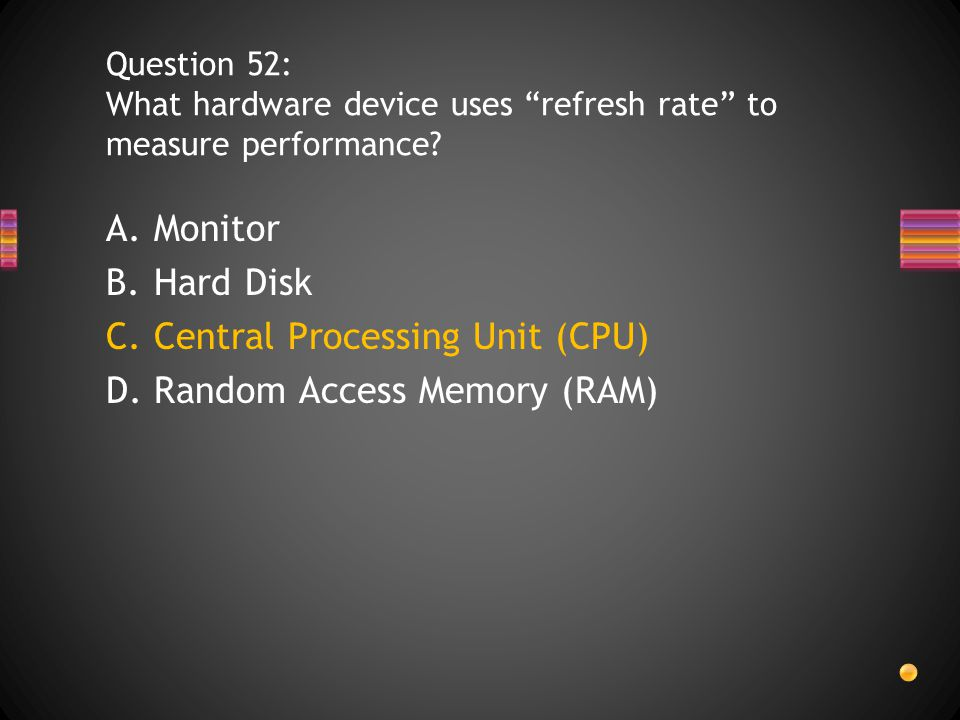 A.Monitor B.Hard Disk C.Central Processing Unit (CPU) D.Random Access Memory (RAM) Question 52: What hardware device uses refresh rate to measure performance