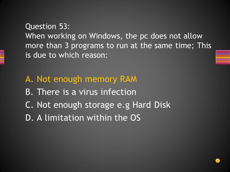 A.Not enough memory RAM B.There is a virus infection C.Not enough storage e.g Hard Disk D.A limitation within the OS Question 53: When working on Windows, the pc does not allow more than 3 programs to run at the same time; This is due to which reason: