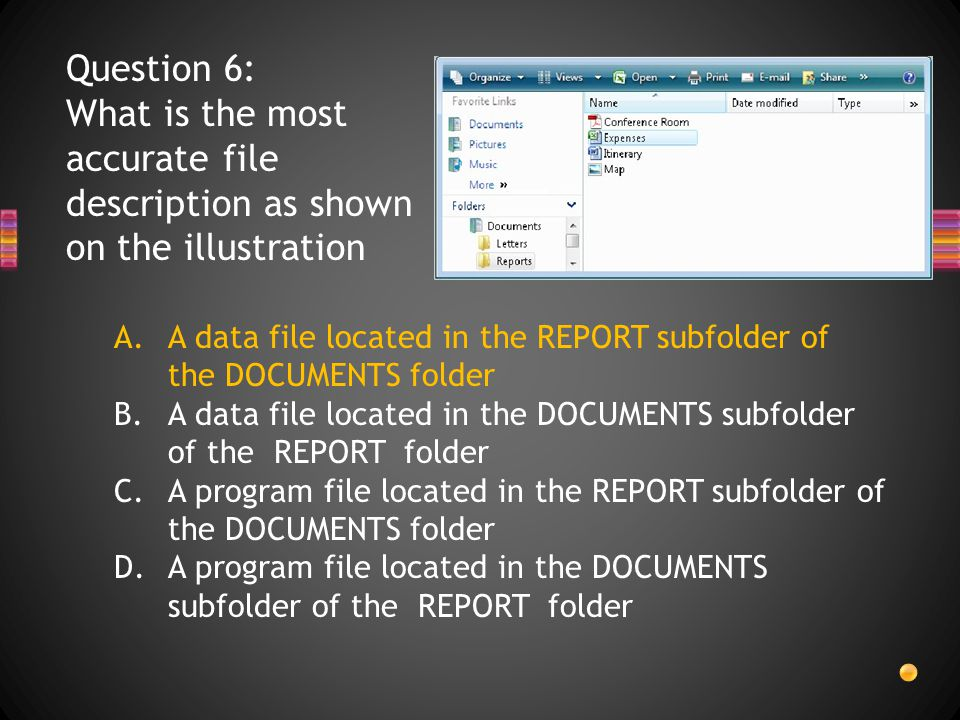 Question 6: What is the most accurate file description as shown on the illustration A.A data file located in the REPORT subfolder of the DOCUMENTS folder B.A data file located in the DOCUMENTS subfolder of the REPORT folder C.A program file located in the REPORT subfolder of the DOCUMENTS folder D.A program file located in the DOCUMENTS subfolder of the REPORT folder