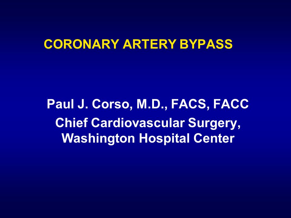 CORONARY ARTERY BYPASS Paul J. Corso, M.D., FACS, FACC Chief Cardiovascular Surgery, Washington Hospital Center