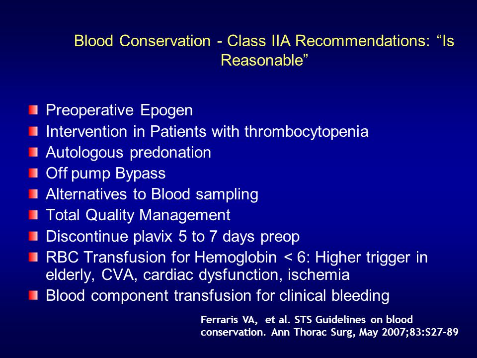 Blood Conservation - Class IIA Recommendations: Is Reasonable Preoperative Epogen Intervention in Patients with thrombocytopenia Autologous predonation Off pump Bypass Alternatives to Blood sampling Total Quality Management Discontinue plavix 5 to 7 days preop RBC Transfusion for Hemoglobin < 6: Higher trigger in elderly, CVA, cardiac dysfunction, ischemia Blood component transfusion for clinical bleeding Ferraris VA, et al.