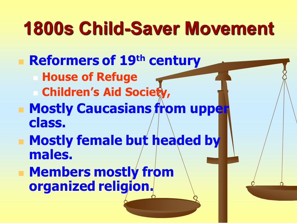 1800s Child-Saver Movement Reformers of 19 th century House of Refuge Children's Aid Society, Mostly Caucasians from upper class.