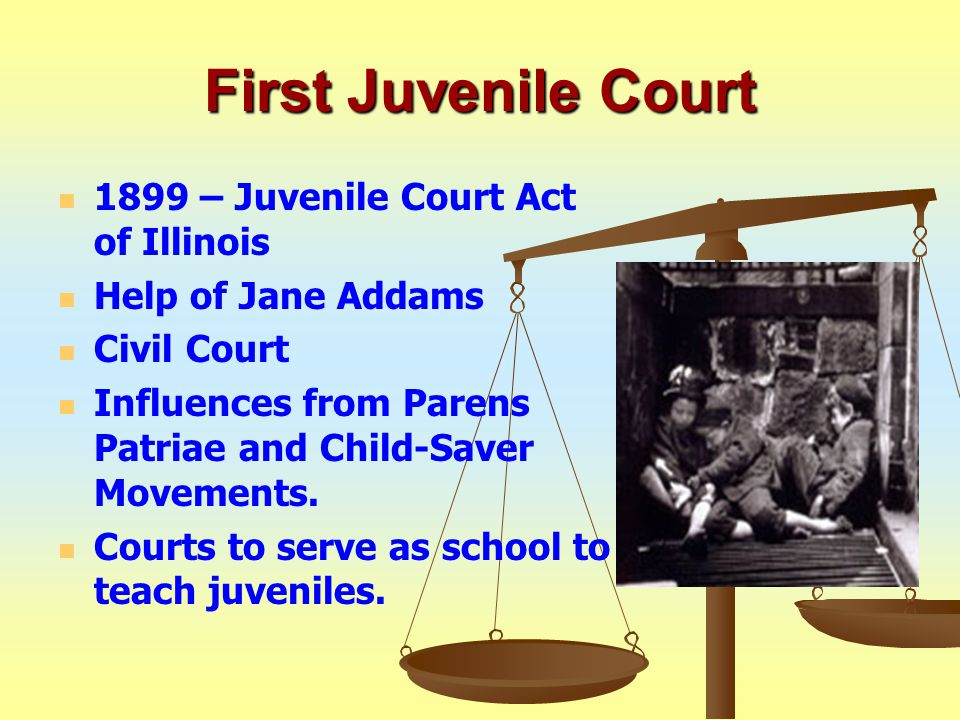 First Juvenile Court 1899 – Juvenile Court Act of Illinois Help of Jane Addams Civil Court Influences from Parens Patriae and Child-Saver Movements.