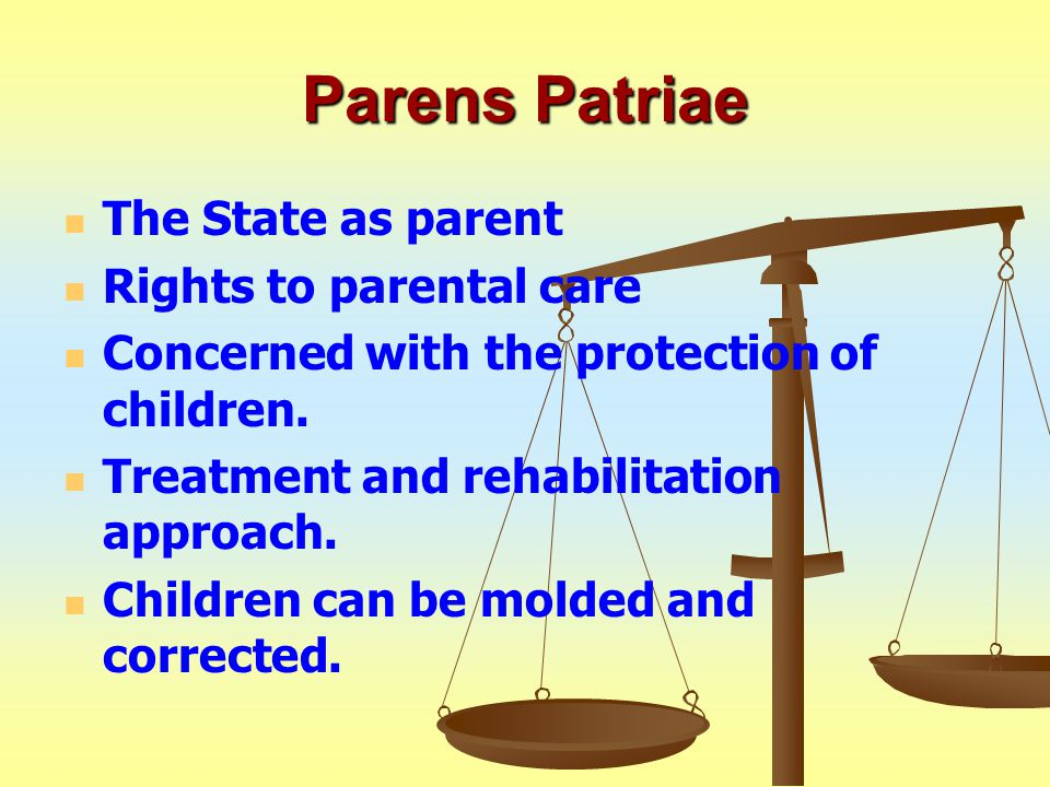 Parens Patriae The State as parent Rights to parental care Concerned with the protection of children.