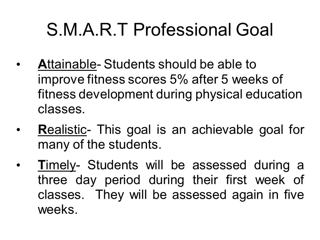 S.M.A.R.T Professional Goal Attainable- Students should be able to improve fitness scores 5% after 5 weeks of fitness development during physical education classes.