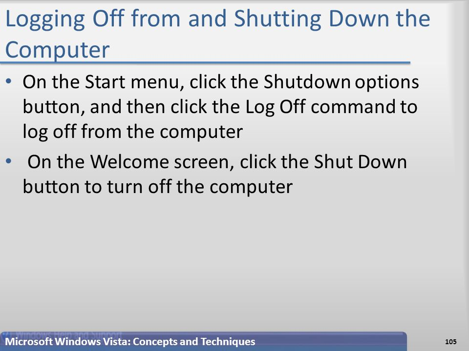 Logging Off from and Shutting Down the Computer On the Start menu, click the Shutdown options button, and then click the Log Off command to log off from the computer On the Welcome screen, click the Shut Down button to turn off the computer Microsoft Windows Vista: Concepts and Techniques 105