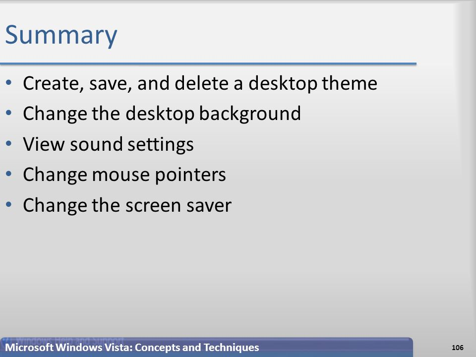 Summary Create, save, and delete a desktop theme Change the desktop background View sound settings Change mouse pointers Change the screen saver 106 Microsoft Windows Vista: Concepts and Techniques