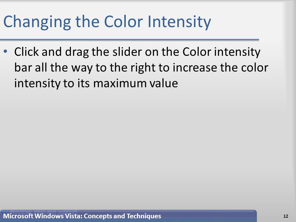 Changing the Color Intensity Click and drag the slider on the Color intensity bar all the way to the right to increase the color intensity to its maximum value 12 Microsoft Windows Vista: Concepts and Techniques