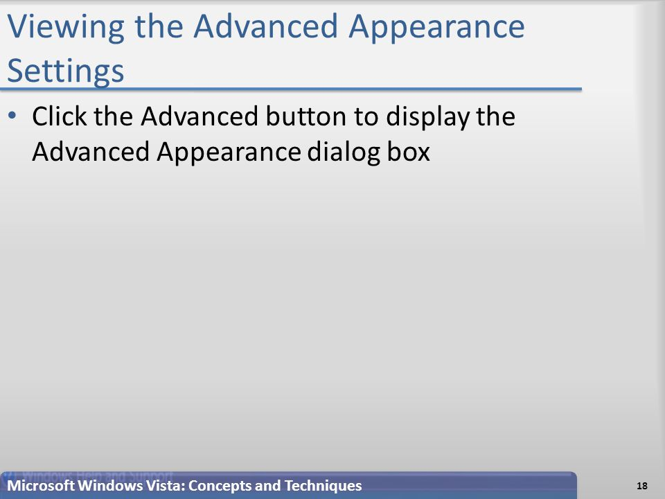 Viewing the Advanced Appearance Settings 18 Microsoft Windows Vista: Concepts and Techniques Click the Advanced button to display the Advanced Appearance dialog box