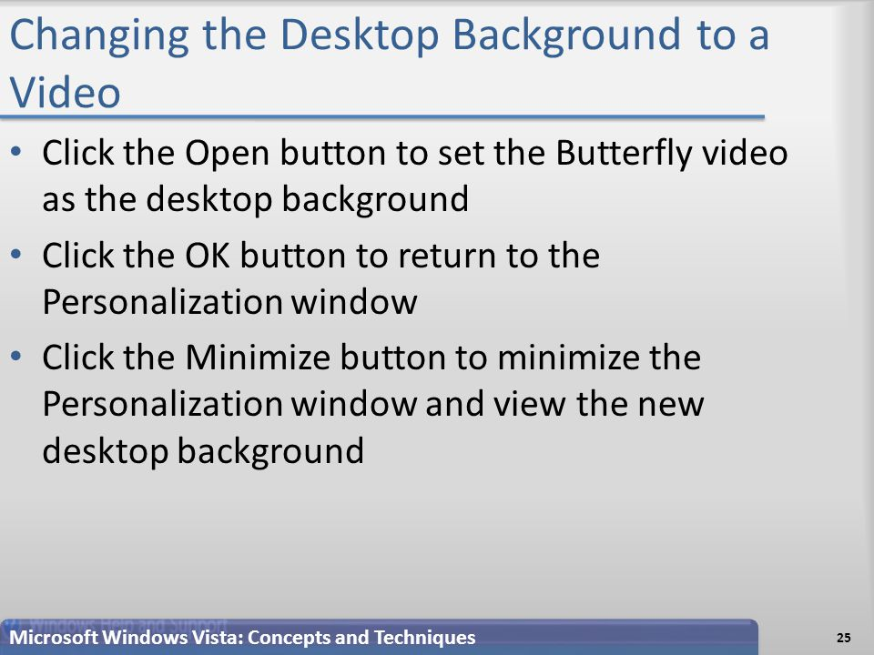 Changing the Desktop Background to a Video 25 Microsoft Windows Vista: Concepts and Techniques Click the Open button to set the Butterfly video as the desktop background Click the OK button to return to the Personalization window Click the Minimize button to minimize the Personalization window and view the new desktop background
