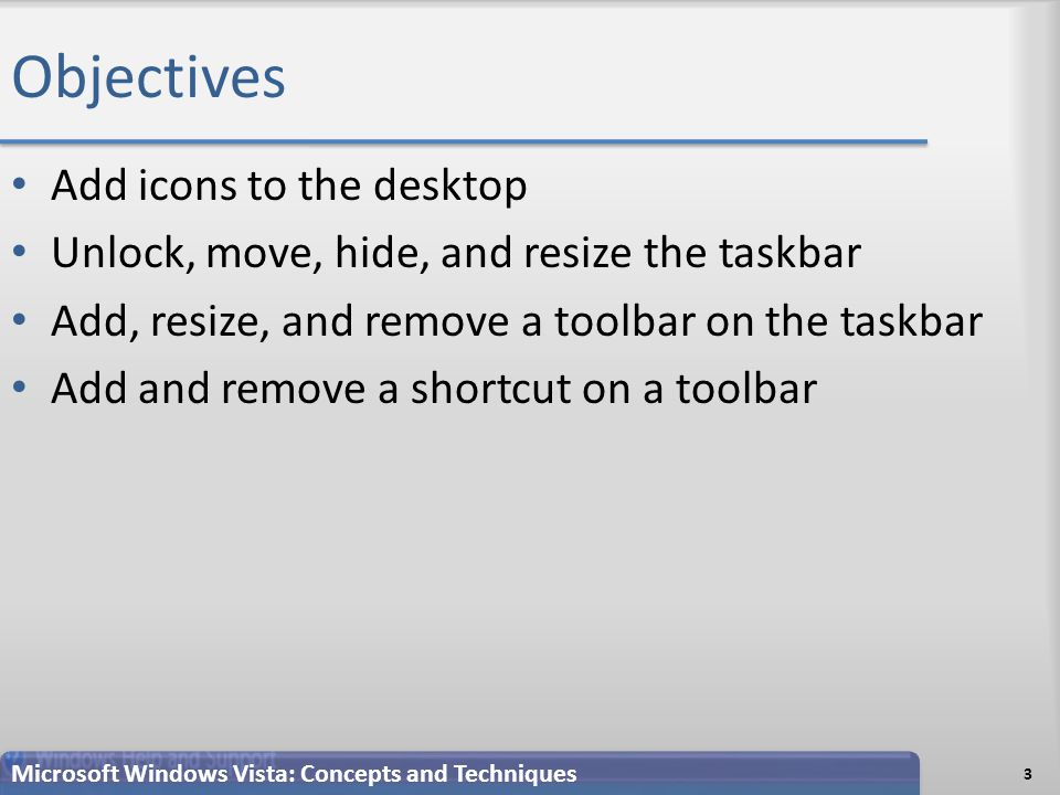 Objectives Add icons to the desktop Unlock, move, hide, and resize the taskbar Add, resize, and remove a toolbar on the taskbar Add and remove a shortcut on a toolbar 3 Microsoft Windows Vista: Concepts and Techniques