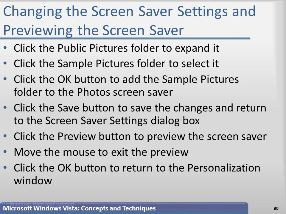 Changing the Screen Saver Settings and Previewing the Screen Saver 30 Microsoft Windows Vista: Concepts and Techniques Click the Public Pictures folder to expand it Click the Sample Pictures folder to select it Click the OK button to add the Sample Pictures folder to the Photos screen saver Click the Save button to save the changes and return to the Screen Saver Settings dialog box Click the Preview button to preview the screen saver Move the mouse to exit the preview Click the OK button to return to the Personalization window