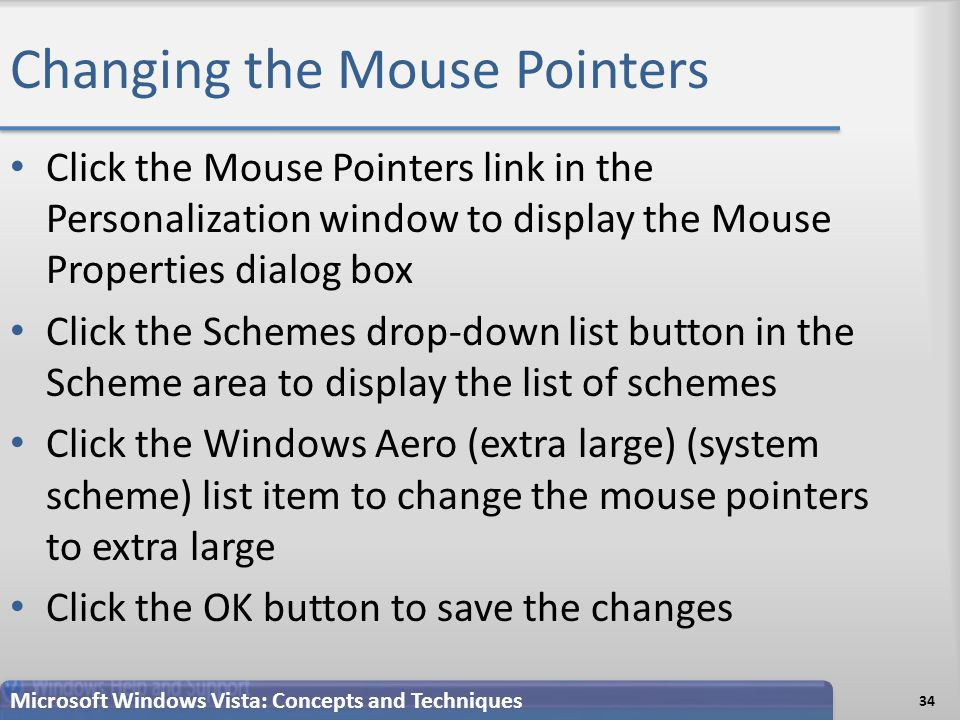 Changing the Mouse Pointers 34 Microsoft Windows Vista: Concepts and Techniques Click the Mouse Pointers link in the Personalization window to display the Mouse Properties dialog box Click the Schemes drop-down list button in the Scheme area to display the list of schemes Click the Windows Aero (extra large) (system scheme) list item to change the mouse pointers to extra large Click the OK button to save the changes