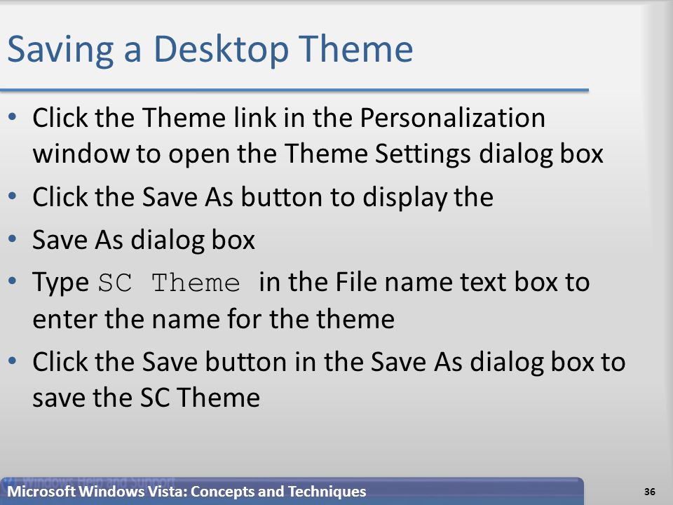 Saving a Desktop Theme 36 Microsoft Windows Vista: Concepts and Techniques Click the Theme link in the Personalization window to open the Theme Settings dialog box Click the Save As button to display the Save As dialog box Type SC Theme in the File name text box to enter the name for the theme Click the Save button in the Save As dialog box to save the SC Theme