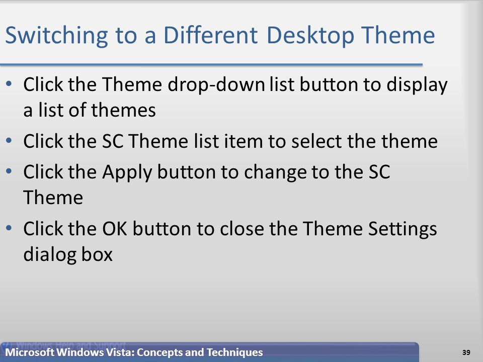 Switching to a Different Desktop Theme Click the Theme drop-down list button to display a list of themes Click the SC Theme list item to select the theme Click the Apply button to change to the SC Theme Click the OK button to close the Theme Settings dialog box 39 Microsoft Windows Vista: Concepts and Techniques