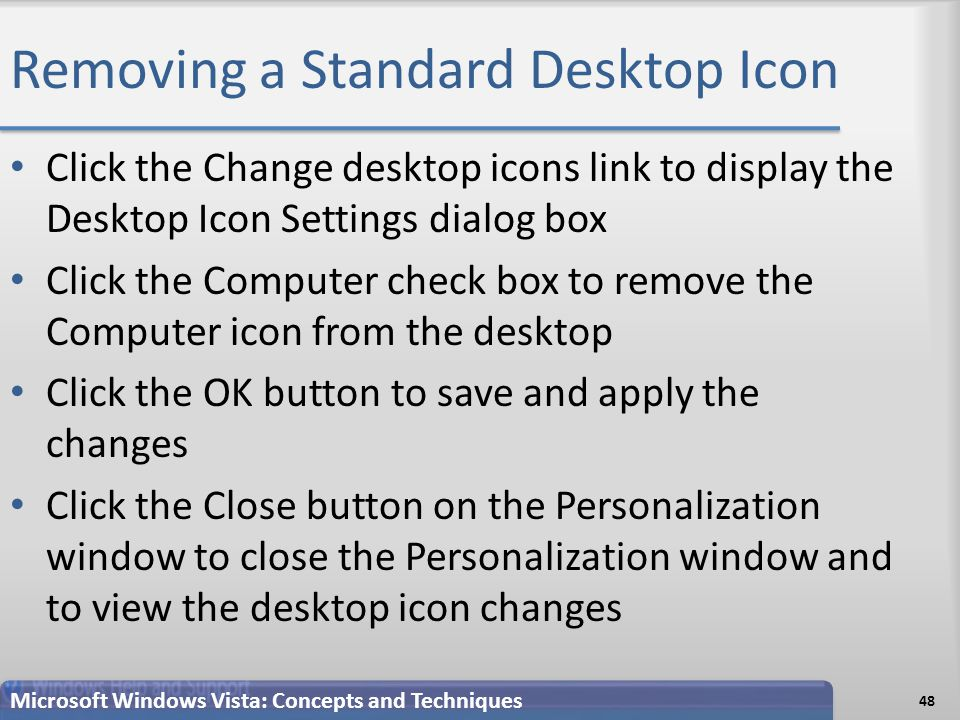 Removing a Standard Desktop Icon Click the Change desktop icons link to display the Desktop Icon Settings dialog box Click the Computer check box to remove the Computer icon from the desktop Click the OK button to save and apply the changes Click the Close button on the Personalization window to close the Personalization window and to view the desktop icon changes 48 Microsoft Windows Vista: Concepts and Techniques