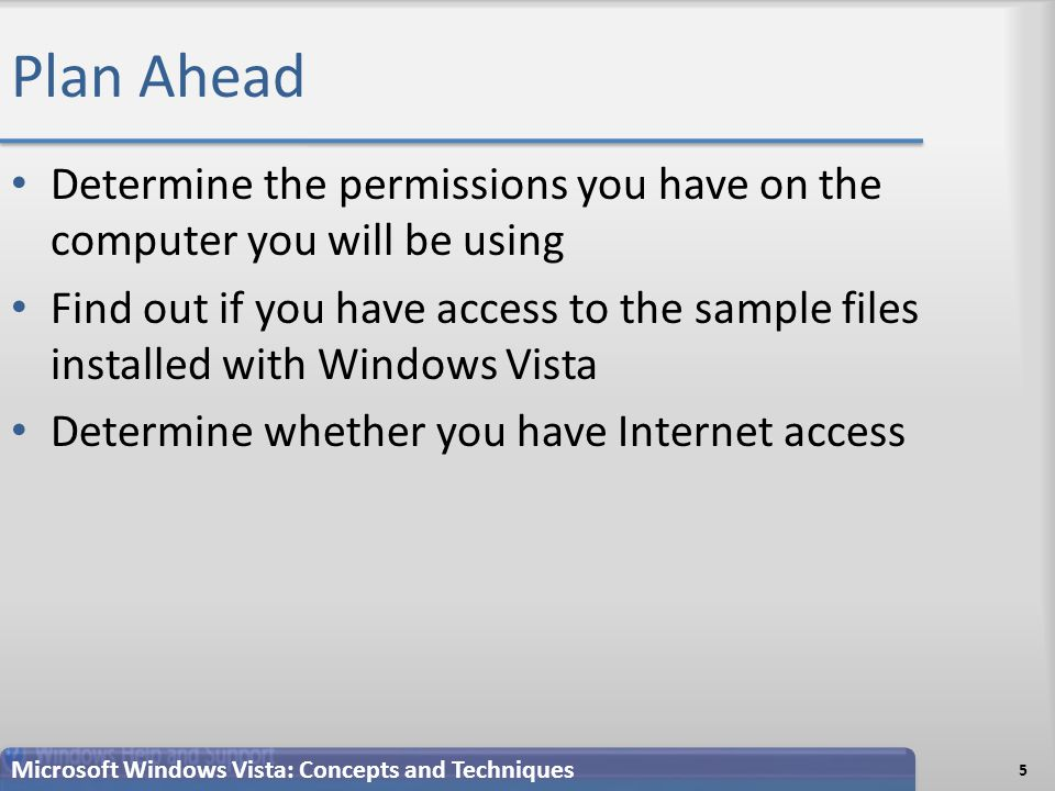 Plan Ahead Determine the permissions you have on the computer you will be using Find out if you have access to the sample files installed with Windows Vista Determine whether you have Internet access 5 Microsoft Windows Vista: Concepts and Techniques