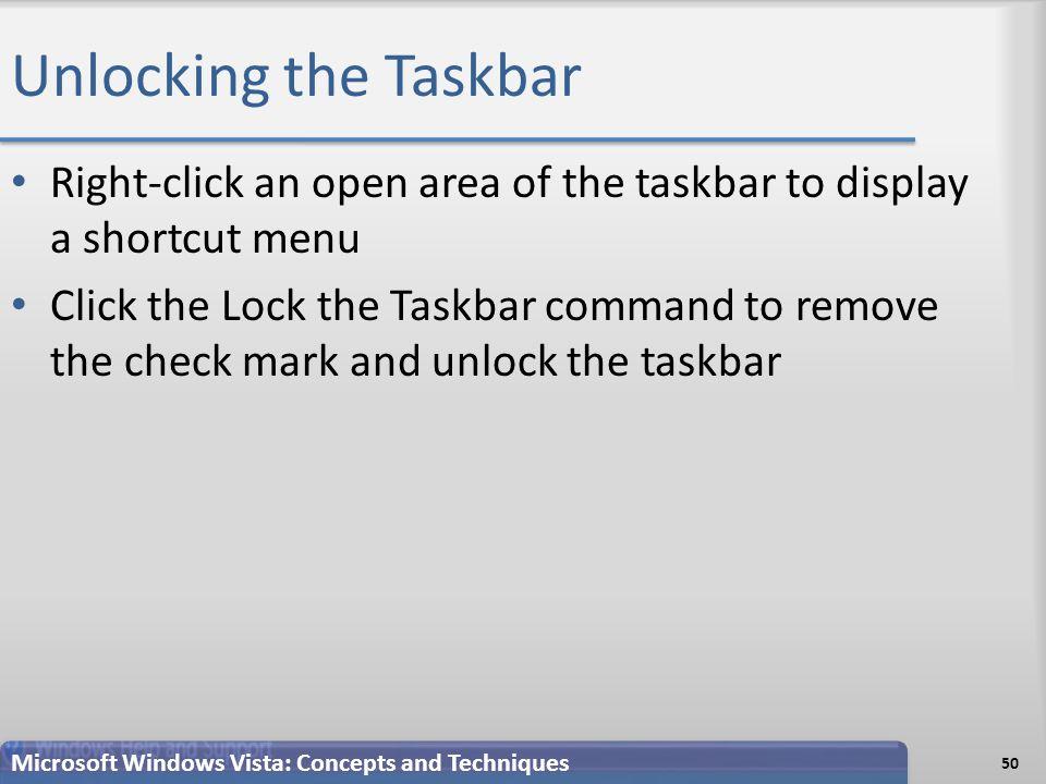 Unlocking the Taskbar Right-click an open area of the taskbar to display a shortcut menu Click the Lock the Taskbar command to remove the check mark and unlock the taskbar 50 Microsoft Windows Vista: Concepts and Techniques
