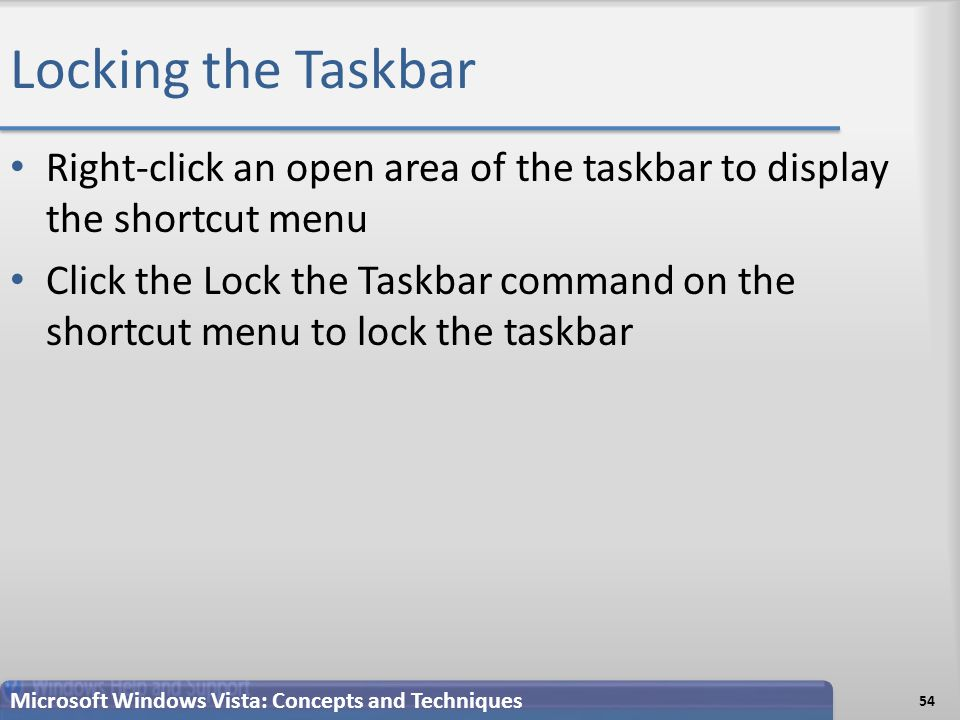 Locking the Taskbar Right-click an open area of the taskbar to display the shortcut menu Click the Lock the Taskbar command on the shortcut menu to lock the taskbar 54 Microsoft Windows Vista: Concepts and Techniques