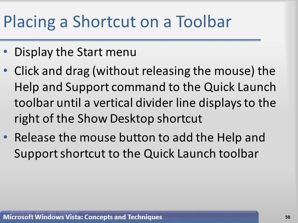 Placing a Shortcut on a Toolbar Display the Start menu Click and drag (without releasing the mouse) the Help and Support command to the Quick Launch toolbar until a vertical divider line displays to the right of the Show Desktop shortcut Release the mouse button to add the Help and Support shortcut to the Quick Launch toolbar 58 Microsoft Windows Vista: Concepts and Techniques