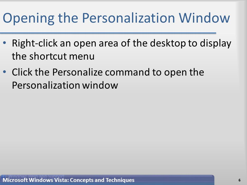 Opening the Personalization Window Right-click an open area of the desktop to display the shortcut menu Click the Personalize command to open the Personalization window 6 Microsoft Windows Vista: Concepts and Techniques