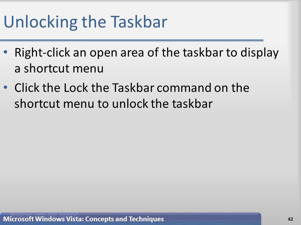 Unlocking the Taskbar 62 Microsoft Windows Vista: Concepts and Techniques Right-click an open area of the taskbar to display a shortcut menu Click the Lock the Taskbar command on the shortcut menu to unlock the taskbar