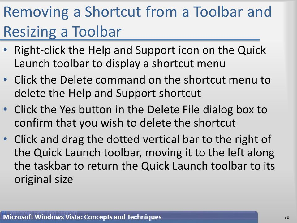 Removing a Shortcut from a Toolbar and Resizing a Toolbar Right-click the Help and Support icon on the Quick Launch toolbar to display a shortcut menu Click the Delete command on the shortcut menu to delete the Help and Support shortcut Click the Yes button in the Delete File dialog box to confirm that you wish to delete the shortcut Click and drag the dotted vertical bar to the right of the Quick Launch toolbar, moving it to the left along the taskbar to return the Quick Launch toolbar to its original size 70 Microsoft Windows Vista: Concepts and Techniques
