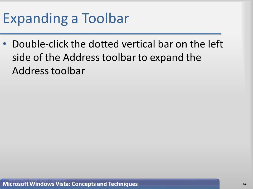 Expanding a Toolbar Double-click the dotted vertical bar on the left side of the Address toolbar to expand the Address toolbar 74 Microsoft Windows Vista: Concepts and Techniques