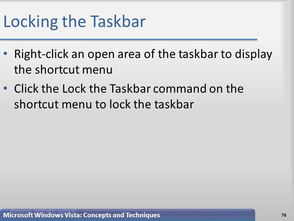Locking the Taskbar Right-click an open area of the taskbar to display the shortcut menu Click the Lock the Taskbar command on the shortcut menu to lock the taskbar 76 Microsoft Windows Vista: Concepts and Techniques