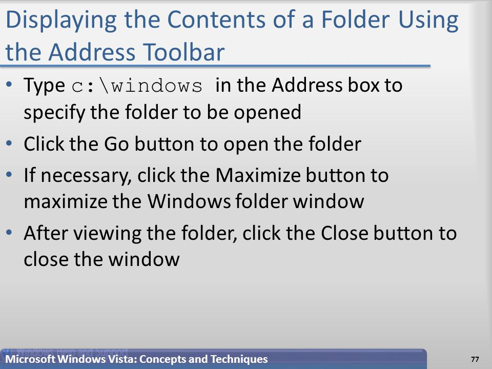Displaying the Contents of a Folder Using the Address Toolbar 77 Microsoft Windows Vista: Concepts and Techniques Type c:\windows in the Address box to specify the folder to be opened Click the Go button to open the folder If necessary, click the Maximize button to maximize the Windows folder window After viewing the folder, click the Close button to close the window